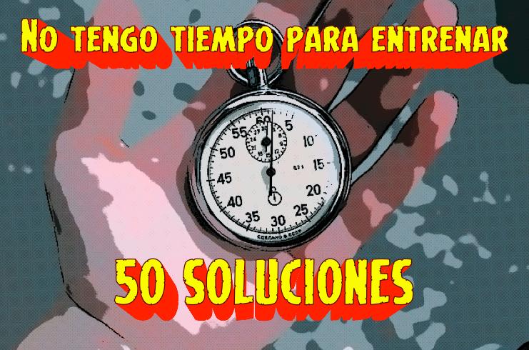 """""""NO TENGO TIEMPO PARA ENTRENAR"""" y otras excusas de mierda: 50 soluciones"""