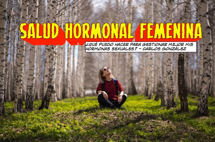 SALUD HORMONAL FEMENINA ¿Qué puedo hacer para gestionar mejor mis hormonas sexuales? – PARTE I